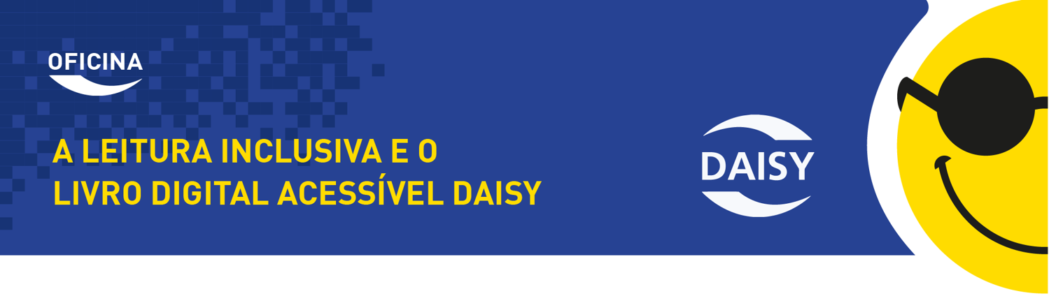 """Banner em fundo azul. À direita, em destaque, ilustração de um smile amarelo com óculos pretos e o logo Daisy. À esquerda, em letras brancas e amarelas, há o seguinte texto: """"Oficina A leitura inclusiva e o livro digital acessível Daisy""""."""